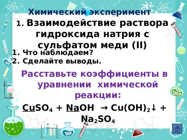 Химический эксперимент  1. Взаимодействие раствора гидроксида натрия с сульфатом меди ( II) Что наблюдаем? Сделайте выводы. Расставьте коэффициенты в уравнении химической реакции: Cu SO 4 + Na OH  →  Cu(OH) 2 ↓  + Na 2 SO 4