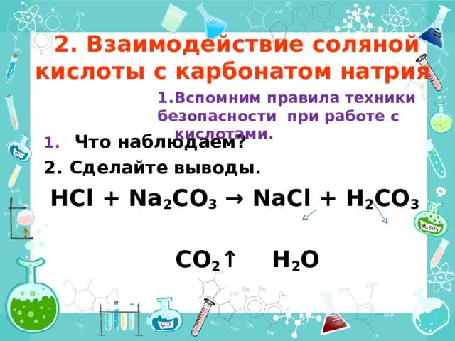 2. Взаимодействие соляной кислоты с карбонатом натрия Вспомним правила техники безопасности при работе с кислотами.   Что наблюдаем? Сделайте выводы. HCl + Na 2 CO 3 → NaCl + H 2 CO 3  CO 2 ↑  H 2 O