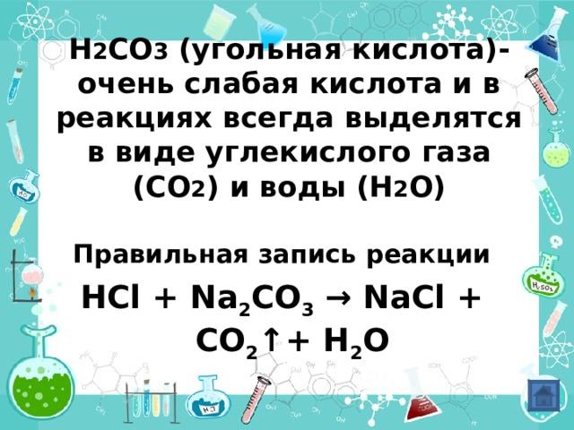 H 2 CO 3 ( угольная кислота)-очень слабая кислота и в реакциях всегда выделятся в виде углекислого газа (СО 2 ) и воды (Н 2 О)      Правильная запись реакции HCl + Na 2 CO 3 → NaCl + CO 2 ↑ +  H 2 O