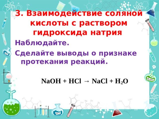 3. Взаимодействие соляной кислоты с раствором гидроксида натрия Наблюдайте. Сделайте выводы о признаке протекания реакций.    NaOH + HCl → NaCl + H 2 O