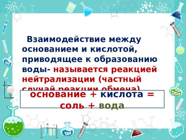 Взаимодействие между основанием и кислотой, приводящее к образованию воды- называется реакцией нейтрализации (частный случай реакции обмена)  основание + кислота = соль + вода