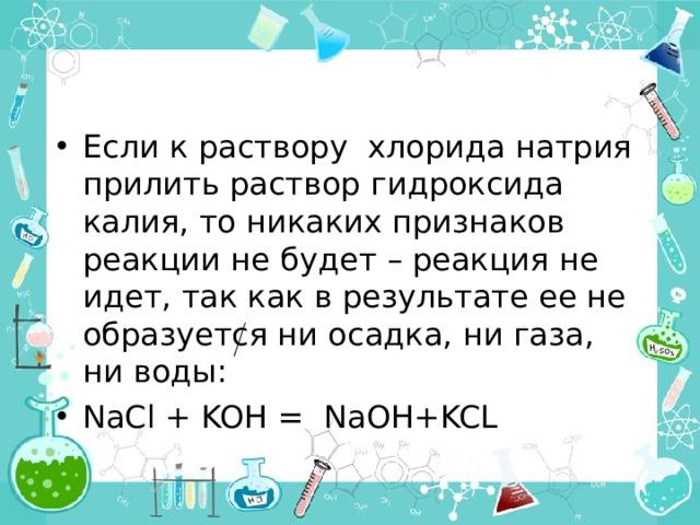 Если к раствору хлорида натрия прилить раствор гидроксида калия, то никаких признаков реакции не будет – реакция не идет, так как в результате ее не образуется ни осадка, ни газа, ни воды: NaCl + KOH  =  NaOH+KCL