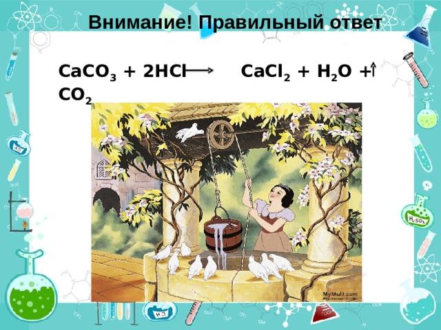 Внимание! Правильный ответ СаСО 3 + 2HCl  CaCl 2 + H 2 O  + CO 2