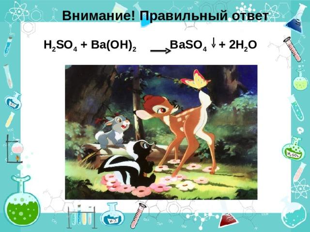 Внимание! Правильный ответ H 2 SO 4 + Ba(OH) 2 BaSO 4   + 2 H 2 O