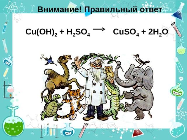 Внимание! Правильный ответ Cu(OH) 2 + H 2 SO 4 CuSO 4 + 2 H 2 O