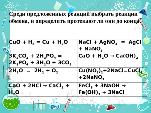 Среди предложенных реакций выбрать реакции обмена, и определить протекают ли они до конца.  CuO + H 2 = Cu + H 2 O NaCl + AgNO 3 = AgCl + NaNO 3 3K 2 CO 3 + 2H 3 PO 4 = 2K 3 PO 4 + 3H 2 O + 3CO 2 CaO + H 2 O → Ca(OH) 2 2H 2 O = 2H 2 + O 2 Cu(NO 3 ) 2 +2NaCl=CuCl 2 +2NaNO 3  CaO + 2HCl → CaCl 2 + H 2 O FeCl 3 + 3NaOH → Fe(OH) 3 + 3NaCl