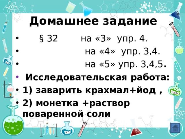 Домашнее задание  § 32 на «3» упр. 4.  на «4» упр. 3,4.  на «5» упр. 3,4,5 .  Исследовательская работа: 1) заварить крахмал+йод , 2) монетка +раствор поваренной соли