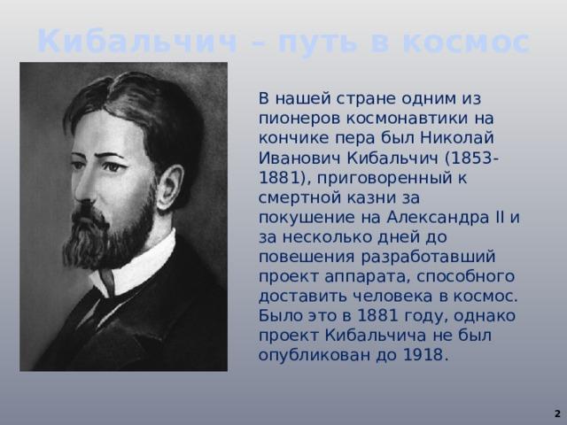Кибальчич – путь в космос В нашей стране одним из пионеров космонавтики на кончике пера был Николай Иванович Кибальчич (1853-1881), приговоренный к смертной казни за покушение на Александра II и за несколько дней до повешения разработавший проект аппарата, способного доставить человека в космос. Было это в 1881 году, однако проект Кибальчича не был опубликован до 1918.
