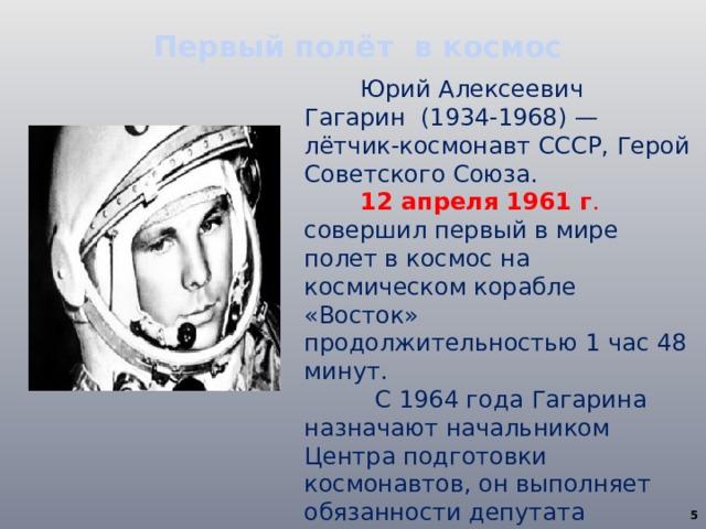 Первый полёт в космос Юрий Алексеевич Гагарин (1934-1968) — лётчик-космонавт СССР, Герой Советского Союза. 12 апреля 1961 г . совершил первый в мире полет в космос на космическом корабле «Восток» продолжительностью 1 час 48 минут.  С 1964 года Гагарина назначают начальником Центра подготовки космонавтов, он выполняет обязанности депутата Верховного Совета СССР.  В 1966 году космонавта Гагарина избрали Почетным членом Международной академии астронавтики.