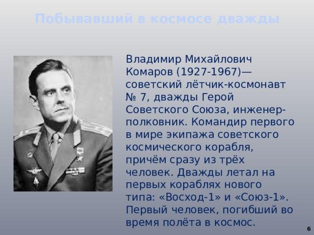 Побывавший в космосе дважды Владимир Михайлович Комаров (1927-1967)— советский лётчик-космонавт № 7, дважды Герой Советского Союза, инженер-полковник. Командир первого в мире экипажа советского космического корабля, причём сразу из трёх человек. Дважды летал на первых кораблях нового типа: «Восход-1» и «Союз-1». Первый человек, погибший во время полёта в космос.