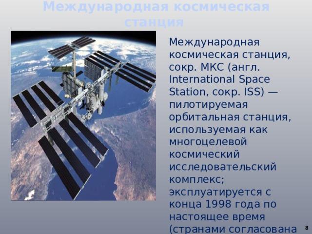 Международная космическая станция Международная космическая станция, сокр. МКС (англ. International Space Station, сокр. ISS) — пилотируемая орбитальная станция, используемая как многоцелевой космический исследовательский комплекс; эксплуатируется с конца 1998 года по настоящее время (странами согласована эксплуатация по 2024 год включительно).
