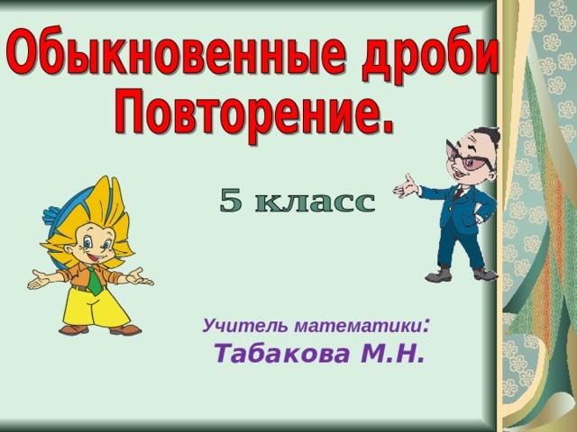 Учитель математики :  Табакова М.Н.