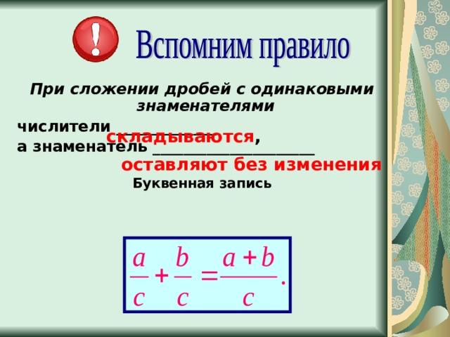 При сложении дробей с одинаковыми знаменателями числители _____________ а знаменатель _____________________  Буквенная запись складываются , оставляют без изменения