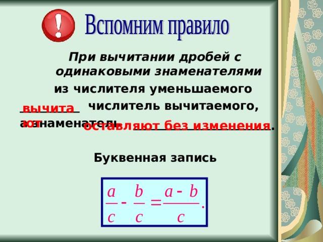 При вычитании дробей с одинаковыми знаменателями из числителя уменьшаемого __________ числитель вычитаемого, а знаменатель _______________________  Буквенная запись   вычитают оставляют без изменения .