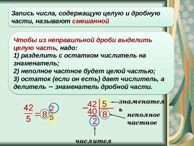 Запись числа, содержащую целую и дробную части, называют смешанной Чтобы из неправильной дроби выделить целую часть , надо: 1) разделить с остатком числитель на знаменатель;  2) неполное частное будет целой частью;  3) остаток (если он есть) дает числитель, а делитель − знаменатель дробной части. знаменатель 5 42 − 40 = 8 8 неполное частное 2 числитель