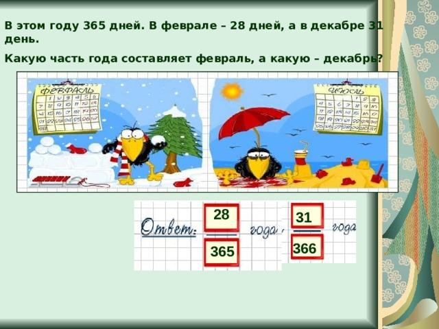 В этом году 365 дней. В феврале – 28 дней, а в декабре 31 день. Какую часть года составляет февраль, а какую – декабрь? 28 31 366 365