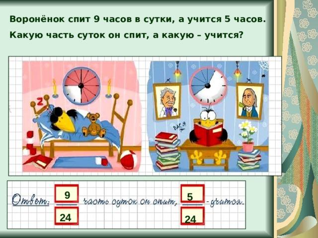 Воронёнок спит 9 часов в сутки, а учится 5 часов. Какую часть суток он спит, а какую – учится? 9 5 24 24