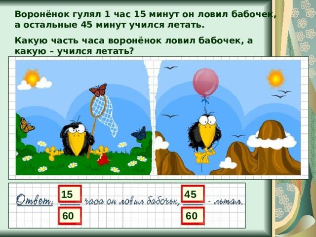 Воронёнок гулял 1 час 15 минут он ловил бабочек, а остальные 45 минут учился летать. Какую часть часа воронёнок ловил бабочек, а какую – учился летать? 15 45 60 60