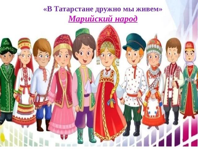 «В Татарстане дружно мы живем» Марийский народ