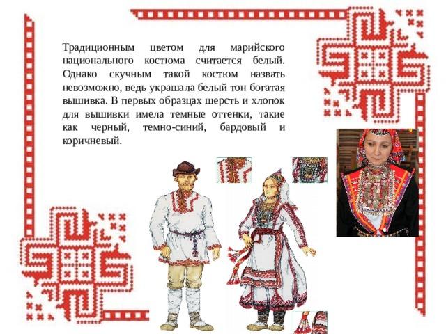 Традиционным цветом для марийского национального костюма считается белый. Однако скучным такой костюм назвать невозможно, ведь украшала белый тон богатая вышивка. В первых образцах шерсть и хлопок для вышивки имела темные оттенки, такие как черный, темно-синий, бардовый и коричневый.