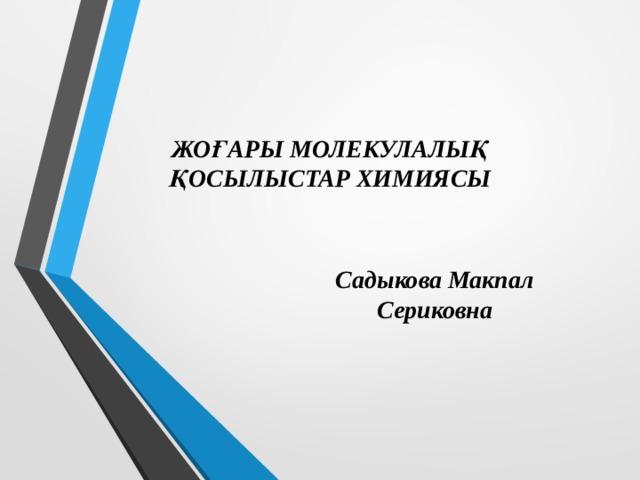 ЖОҒАРЫ МОЛЕКУЛАЛЫҚ ҚОСЫЛЫСТАР ХИМИЯСЫ Садыкова Макпал Сериковна