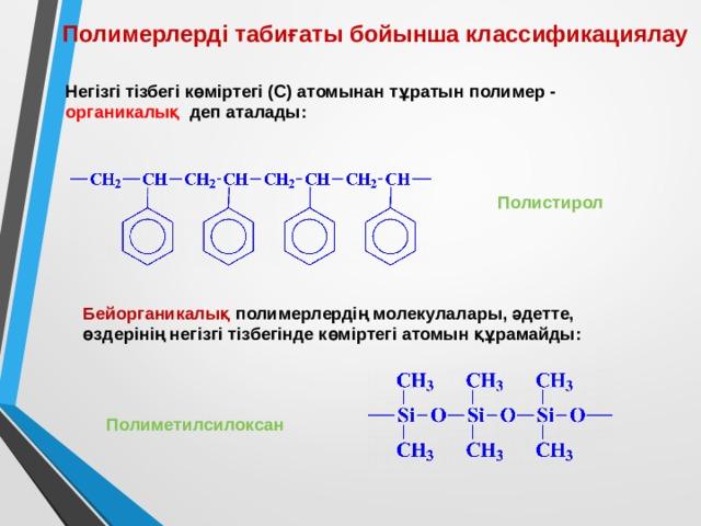Полимерлерді табиғаты бойынша классификациялау  Негізгі тізбегі көміртегі (С) атомынан тұратын полимер - органикалық деп аталады: Полистирол Бейорганикалық полимерлердің молекулалары, әдетте, өздерінің негізгі тізбегінде көміртегі атомын құрамайды: Полиметилсилоксан
