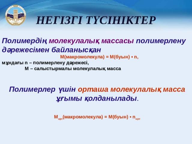 НЕГІЗГІ ТҮСІНІКТЕР Полимердің молекулалық массасы полимерлену дәрежесімен байланысқан М(макромолекула) = M(буын) • n, мұндағы n – полимерлену дәрежесі,   M – салыстырмалы молекулалық масса  Полимерлер үшін орташа молекулалық масса ұғымы қолданылады .   М орт (макромолекула) = M(буын) • n орт