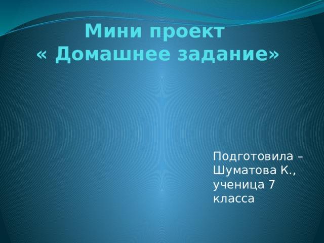 Мини проект  « Домашнее задание» Подготовила – Шуматова К., ученица 7 класса