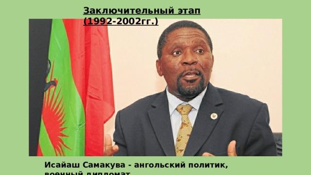 Заключительный этап (1992-2002гг.) Исайаш Самакува - ангольский политик, военный дипломат.