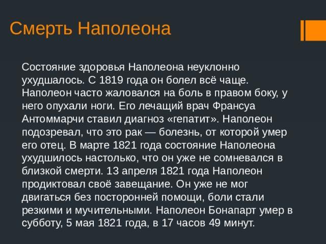 Смерть Наполеона Состояние здоровья Наполеона неуклонно ухудшалось. С1819 годаон болел всё чаще. Наполеон часто жаловался на боль в правом боку, у него опухали ноги. Его лечащий врачФрансуа Антоммарчи ставил диагноз «гепатит». Наполеон подозревал, что это рак— болезнь, от которой умер его отец. В марте1821 годасостояние Наполеона ухудшилось настолько, что он уже не сомневался в близкой смерти.13 апреля1821 годаНаполеон продиктовал своё завещание. Он уже не мог двигаться без посторонней помощи, боли стали резкими и мучительными. Наполеон Бонапарт умер в субботу,5 мая1821 года, в 17 часов 49 минут.