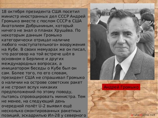 18 октября президента США посетил министр иностранных дел СССР Андрей Громыко вместе с послом СССР в США Анатолием Добрыниным, который ничего не знал о планах Хрущёва. По некоторым данным Громыко категорически отрицал наличие любого «наступательного» вооружения на Кубе. В своих мемуарах же он писал, что разговор на той встрече шёл в основном о Берлине и других международных вопросах, а инициатором беседы о Кубе был он сам. Более того, по его словам, президент США не спрашивал Громыко о наличии на острове советских ракет и не строил вслух никаких предположений по этому поводу, пытаясь спровоцировать министра. Тем не менее, на следующий день очередной полёт U-2 выявил ещё несколько смонтированных ракетных позиций, эскадрилью Ил-28 у северного побережья Кубы и дивизион крылатых ракет, нацеленных на Флориду. Андрей Громыко