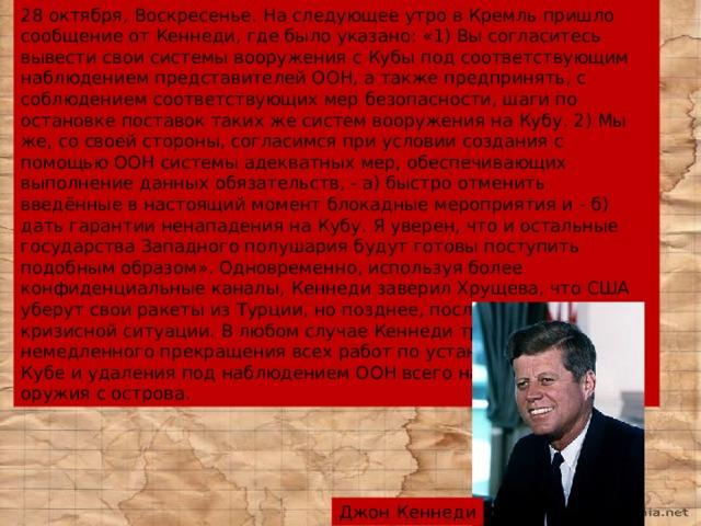 28 октября, Воскресенье. На следующее утро в Кремль пришло сообщение от Кеннеди, где было указано: «1) Вы согласитесь вывести свои системы вооружения с Кубы под соответствующим наблюдением представителей ООН, а также предпринять, с соблюдением соответствующих мер безопасности, шаги по остановке поставок таких же систем вооружения на Кубу. 2) Мы же, со своей стороны, согласимся при условии создания с помощью ООН системы адекватных мер, обеспечивающих выполнение данных обязательств, - а) быстро отменить введённые в настоящий момент блокадные мероприятия и - б) дать гарантии ненападения на Кубу. Я уверен, что и остальные государства Западного полушария будут готовы поступить подобным образом». Одновременно, используя более конфиденциальные каналы, Кеннеди заверил Хрущева, что США уберут свои ракеты из Турции, но позднее, после ликвидации кризисной ситуации. В любом случае Кеннеди требовал немедленного прекращения всех работ по установке ракет на Кубе и удаления под наблюдением ООН всего наступательного оружия с острова. Джон Кеннеди