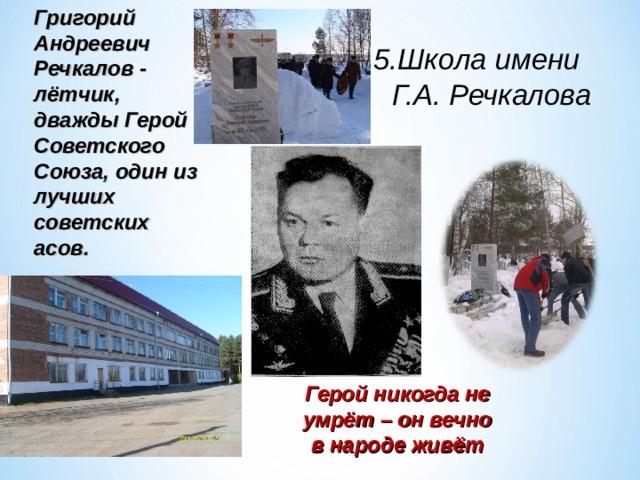 Григорий Андреевич Речкалов - лётчик,  дважды Герой Советского Союза, один из лучших советских асов. 5.Школа имени  Г.А. Речкалова Герой никогда не умрёт – он вечно в народе живёт