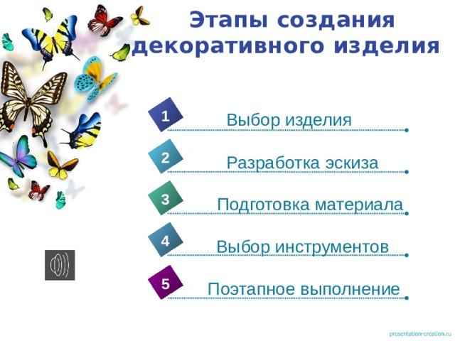 Этапы создания декоративного изделия 1 Выбор изделия 2 Разработка эскиза 3 Подготовка материала 4 Выбор инструментов 5 Поэтапное выполнение