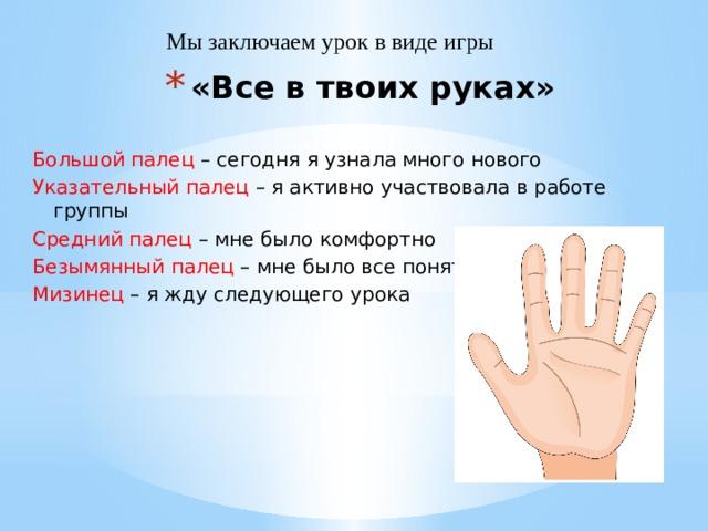 Мы заключаем урок в виде игры «Все в твоих руках» Большой палец – сегодня я узнала много нового Указательный палец – я активно участвовала в работе группы Средний палец – мне было комфортно Безымянный палец – мне было все понятно Мизинец – я жду следующего урока