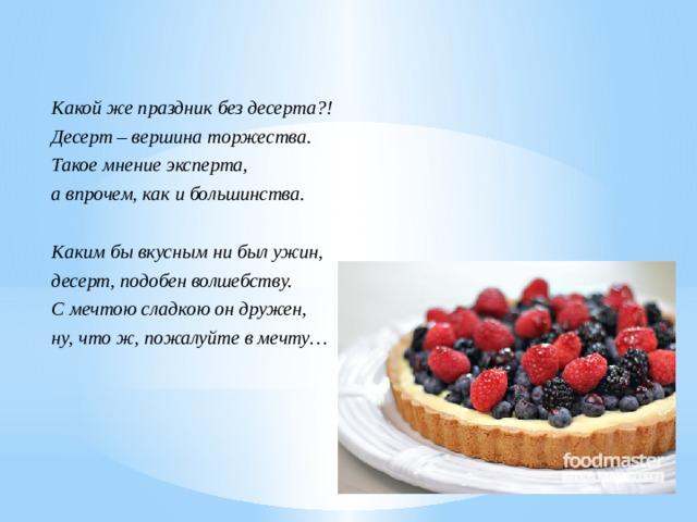 Какой же праздник без десерта?! Десерт – вершина торжества. Такое мнение эксперта, а впрочем, как и большинства.  Каким бы вкусным ни был ужин, десерт, подобен волшебству. С мечтою сладкою он дружен, ну, что ж, пожалуйте в мечту…
