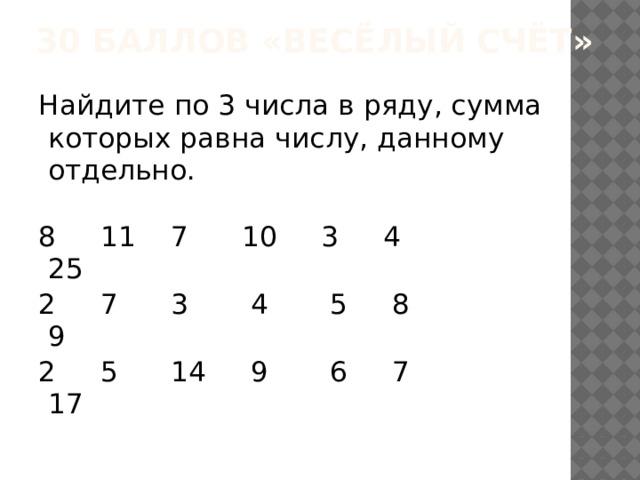 30 баллов «Весёлый счёт» Найдите по 3 числа в ряду, сумма которых равна числу, данному отдельно. 8 11 7 10 3 4 25 2 7 3 4 5 8 9 2 5 14 9 6 7 17