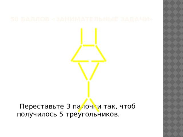 50 баллов «Занимательные задачи»  Переставьте 3 палочки так, чтоб получилось 5 треугольников.