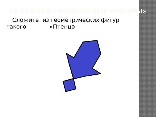 50 баллов «Волшебные фигуры»  Сложите из геометрических фигур такого «Птенца».