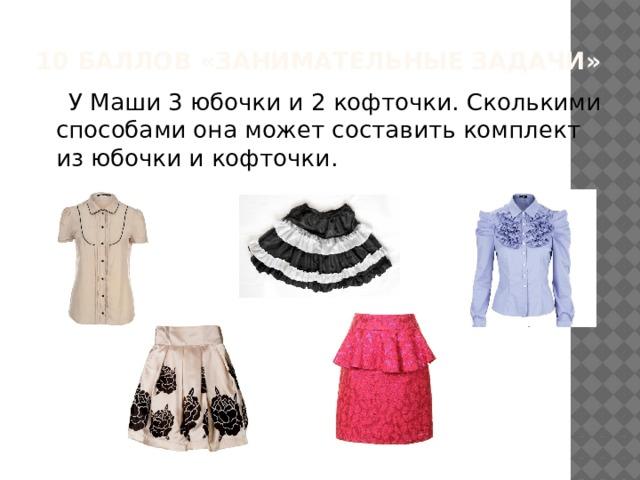 10 баллов «Занимательные задачи»  У Маши 3 юбочки и 2 кофточки. Сколькими способами она может составить комплект из юбочки и кофточки .