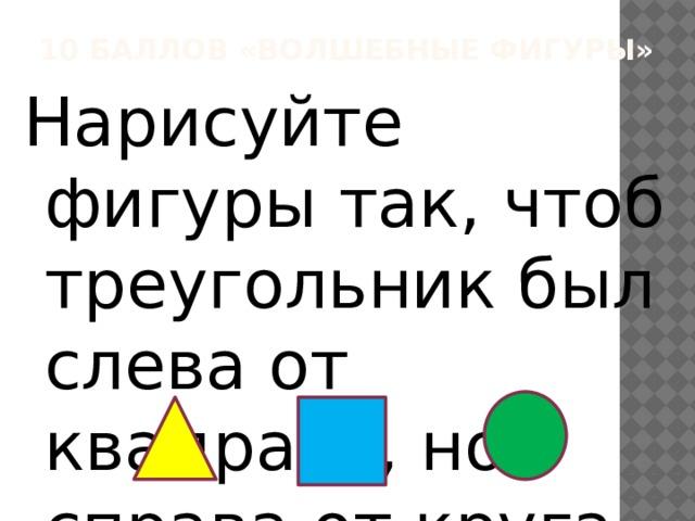 10 баллов «Волшебные фигуры» Нарисуйте фигуры так, чтоб треугольник был слева от квадрата, но справа от круга