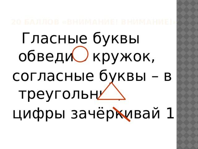 20 баллов «Внимание! Внимание!»  Гласные буквы обведи в кружок, согласные буквы – в треугольник, цифры зачёркивай 1