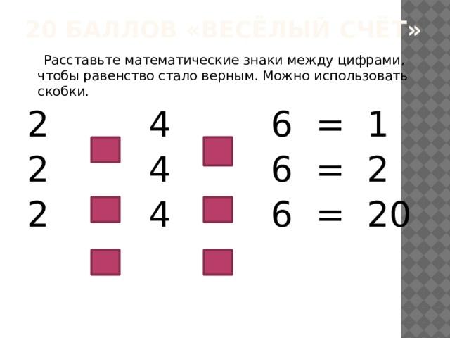 20 баллов «Весёлый счёт»  Расставьте математические знаки между цифрами, чтобы равенство стало верным. Можно использовать скобки. 2 4 6 = 1 2 4 6 = 2 2 4 6 = 20
