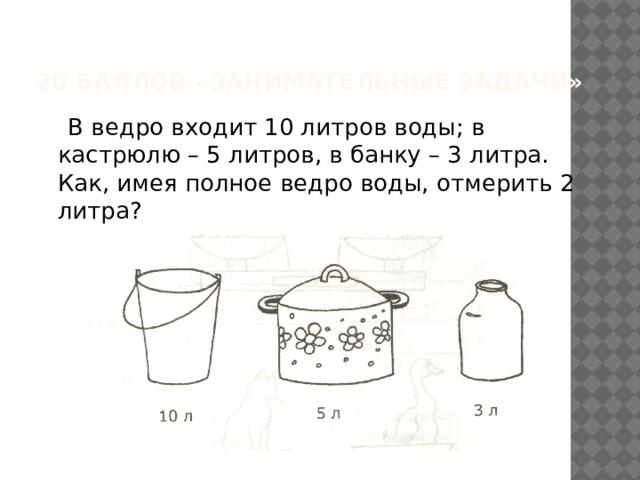 20 баллов «Занимательные задачи»  В ведро входит 10 литров воды; в кастрюлю – 5 литров, в банку – 3 литра. Как, имея полное ведро воды, отмерить 2 литра?