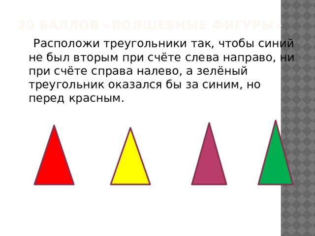 20 баллов «Волшебные фигуры»  Расположи треугольники так, чтобы синий не был вторым при счёте слева направо, ни при счёте справа налево, а зелёный треугольник оказался бы за синим, но перед красным.