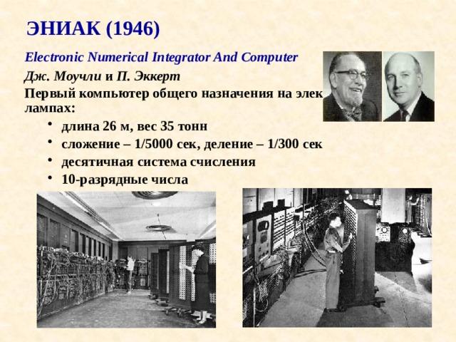 ЭНИАК (1946) Electronic Numerical Integrator And Computer  Дж. Моучли и П. Эккерт Первый компьютер общего назначения на электронных лампах: длина 26 м, вес 35 тонн сложение – 1/5000 сек, деление – 1/300 сек десятичная система счисления 10-разрядные числа длина 26 м, вес 35 тонн сложение – 1/5000 сек, деление – 1/300 сек десятичная система счисления 10-разрядные числа