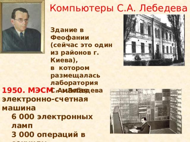 Компьютеры С.А. Лебедева Здание в Феофании (сейчас это один из районов г. Киева), в котором размещалась лаборатория С.А. Лебедева 1950. МЭСМ – малая электронно-счетная машина 6 000 электронных ламп 3 000 операций в секунду двоичная система