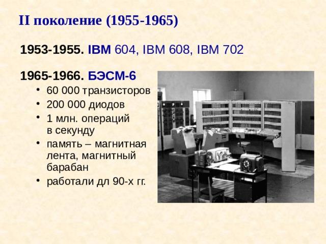 II поколение (1955-1965) 1953-1955. IBM 604, IBM 608, IBM 702 1965-1966. БЭСМ-6