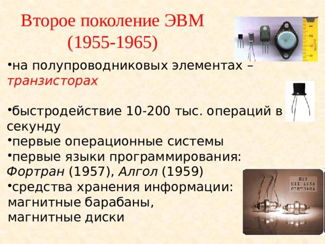Второе поколение ЭВМ  (1955-1965) на полупроводниковых элементах – транзисторах    быстродействие 10-200 тыс. операций в секунду первые операционные системы первые языки программирования: Фортран (1957), Алгол (1959) средства хранения информации: магнитные барабаны, магнитные диски