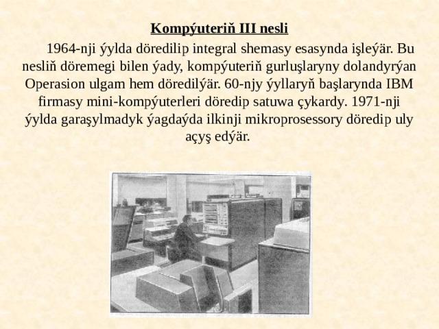 Kompýuteriň III nesli  1964-nji ýylda döredilip integral shemasy esasynda işleýär. Bu nesliň döremegi bilen ýady, kompýuteriň gurluşlaryny dolandyrýan Operasion ulgam hem döredilýär. 60-njy ýyllaryň başlarynda IBM firmasy mini-kompýuterleri döredip satuwa çykardy. 1971-nji ýylda garaşylmadyk ýagdaýda ilkinji mikroprosessory döredip uly açyş edýär.